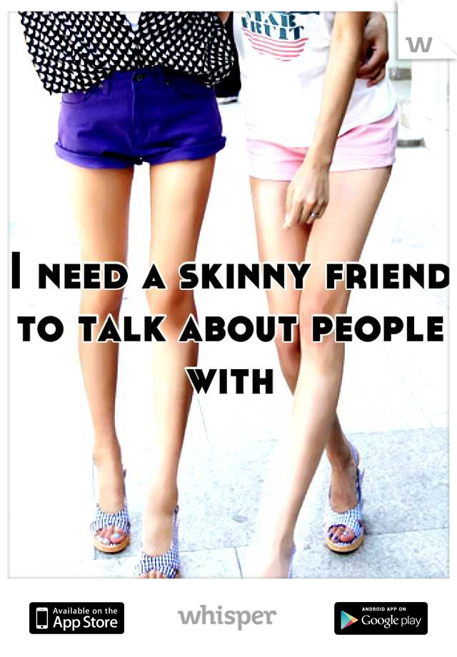 I need a skinny friend to talk about people with