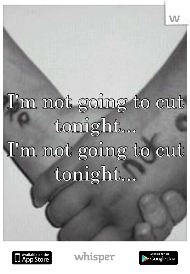 I'm not going to cut tonight... I'm not going to cut tonight...