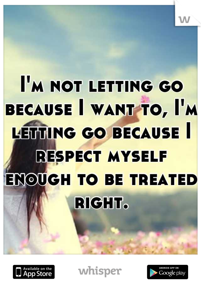 I'm not letting go because I want to, I'm letting go because I respect myself enough to be treated right.