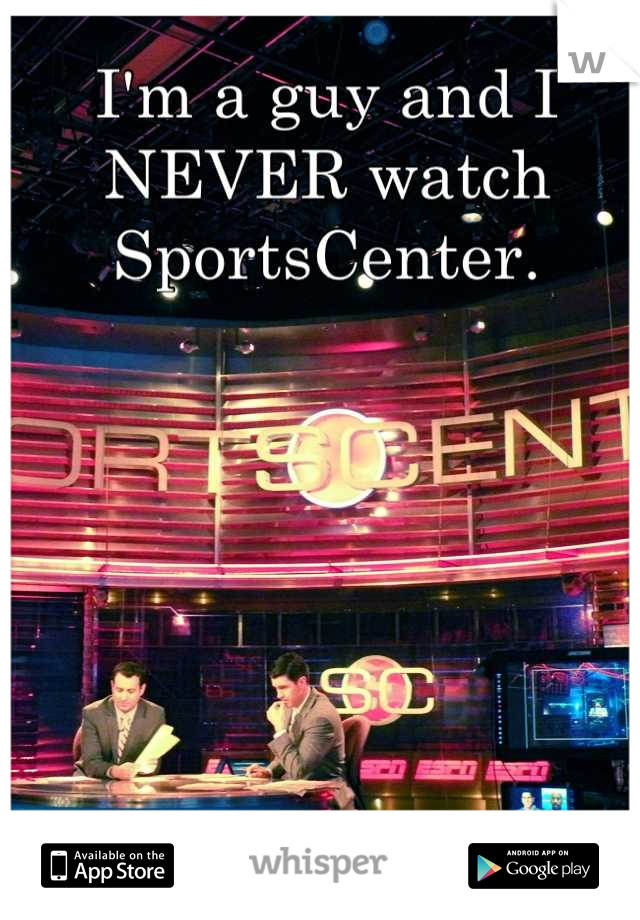 I'm a guy and I NEVER watch SportsCenter.