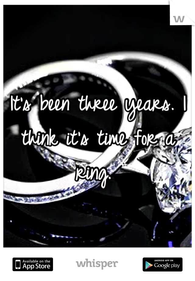 It's been three years. I think it's time for a ring.