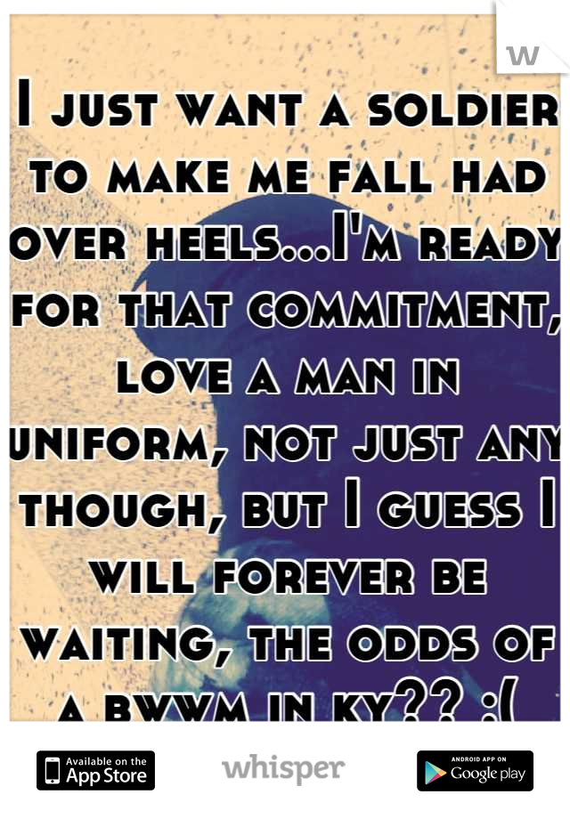 I just want a soldier to make me fall had over heels...I'm ready for that commitment, love a man in uniform, not just any though, but I guess I will forever be waiting, the odds of a bwwm in ky?? :(
