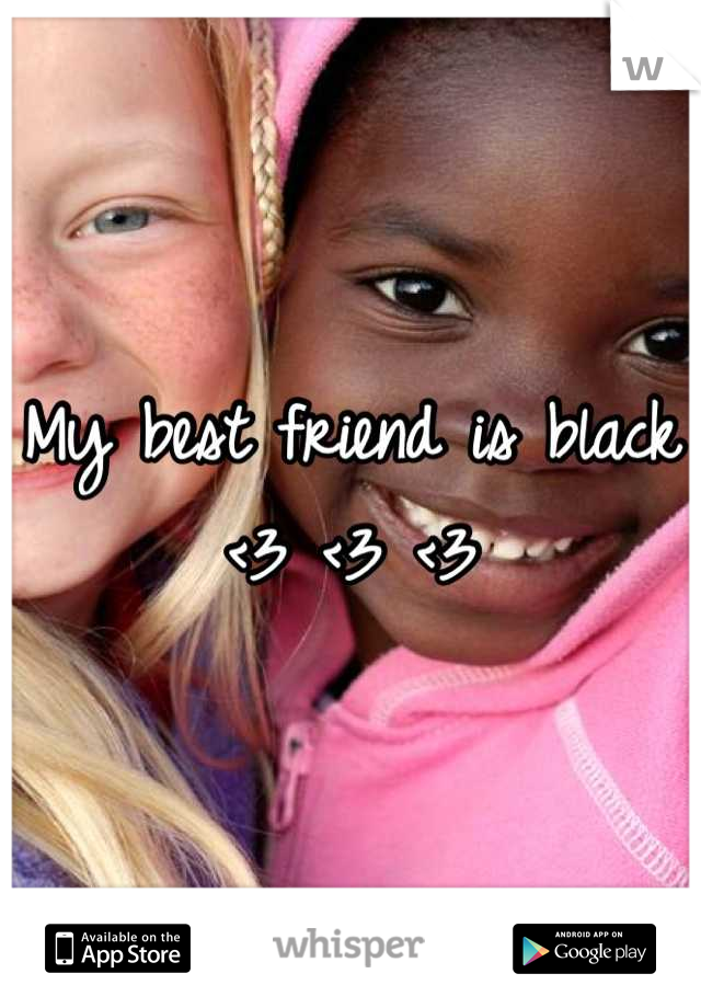 My best friend is black <3 <3 <3