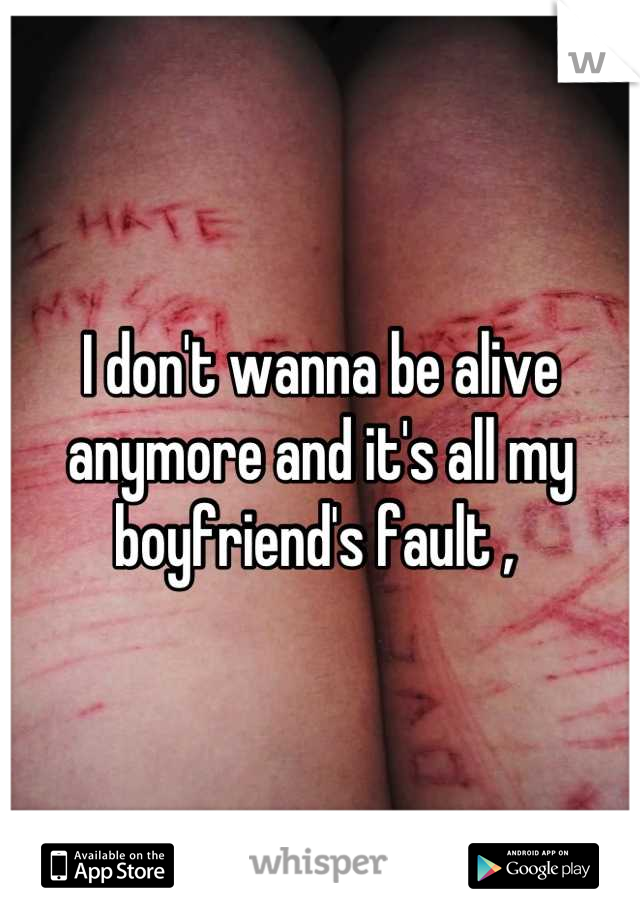 I don't wanna be alive anymore and it's all my boyfriend's fault ,