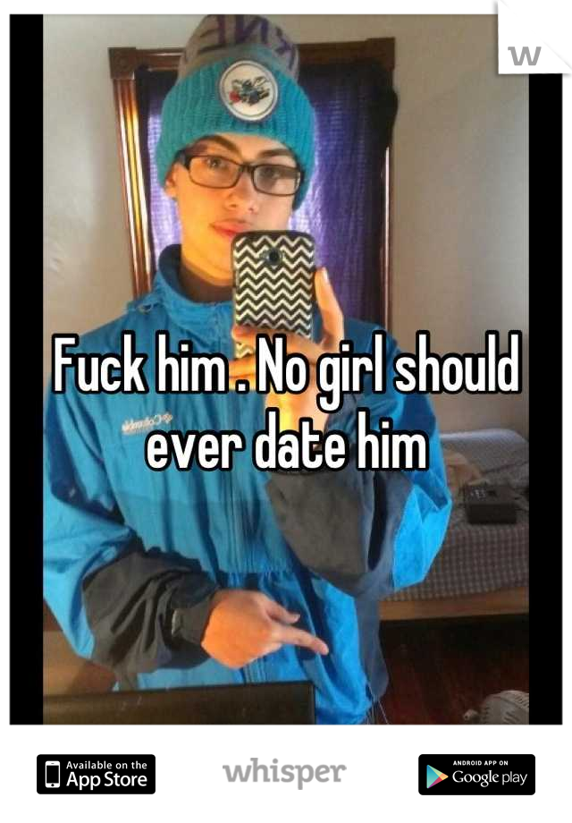 Fuck him . No girl should ever date him