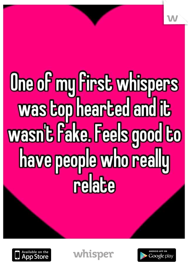 One of my first whispers was top hearted and it wasn't fake. Feels good to have people who really relate