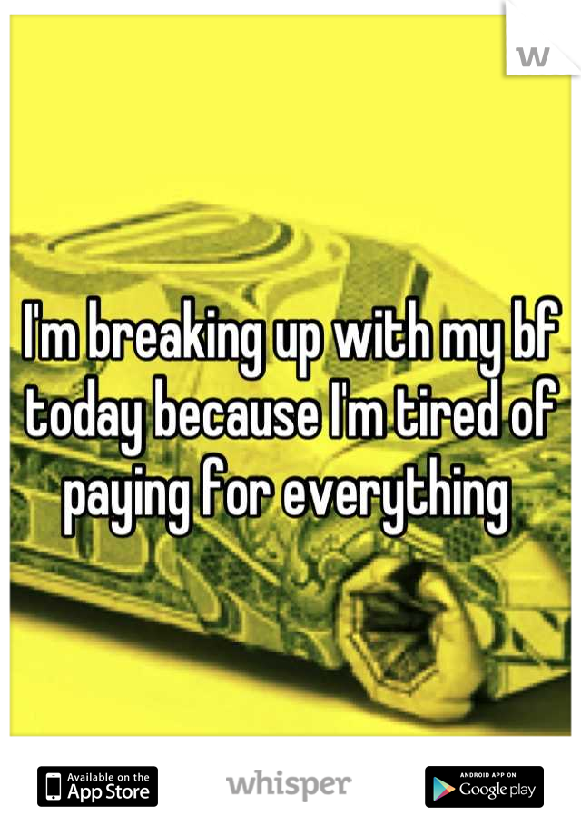 I'm breaking up with my bf today because I'm tired of paying for everything
