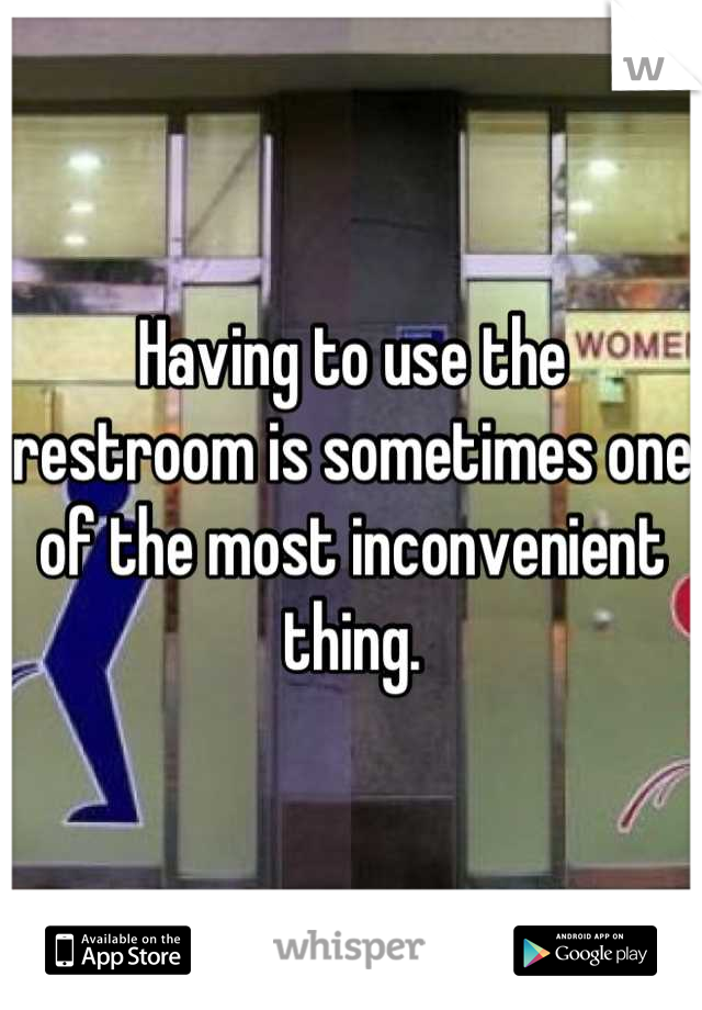 Having to use the restroom is sometimes one of the most inconvenient thing.