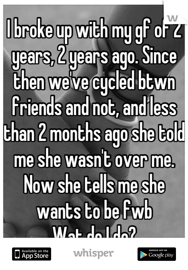 I broke up with my gf of 2 years, 2 years ago. Since then we've cycled btwn friends and not, and less than 2 months ago she told me she wasn't over me. Now she tells me she wants to be fwb Wat do I do?