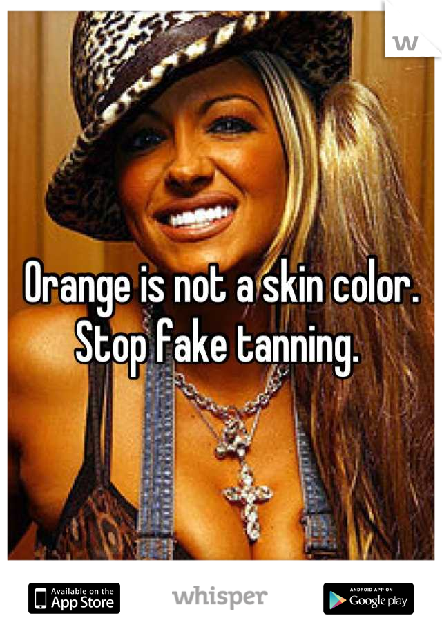Orange is not a skin color. Stop fake tanning.