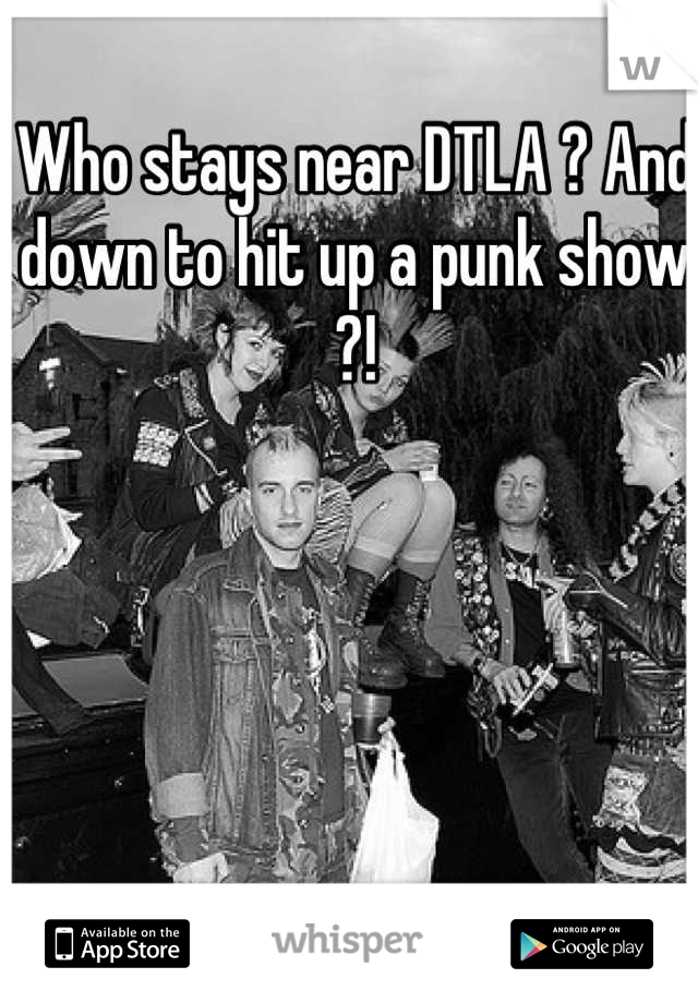 Who stays near DTLA ? And down to hit up a punk show ?!