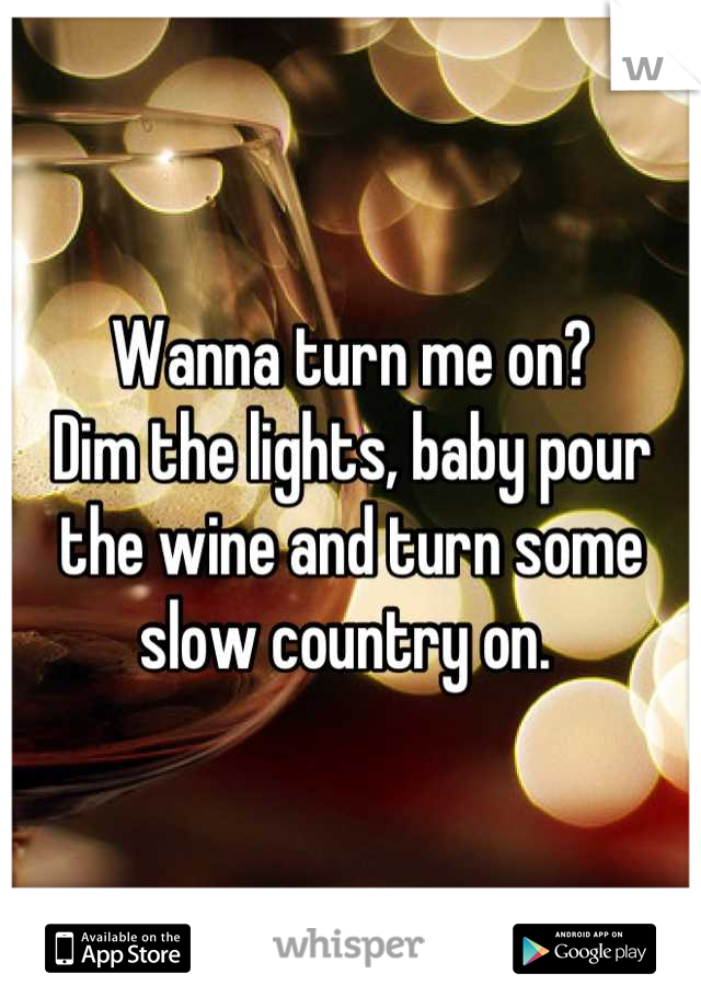 Wanna turn me on? Dim the lights, baby pour the wine and turn some slow country on.