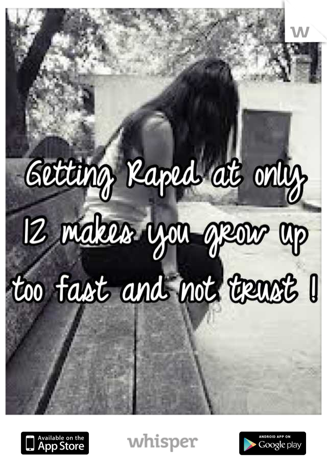 Getting Raped at only 12 makes you grow up too fast and not trust !