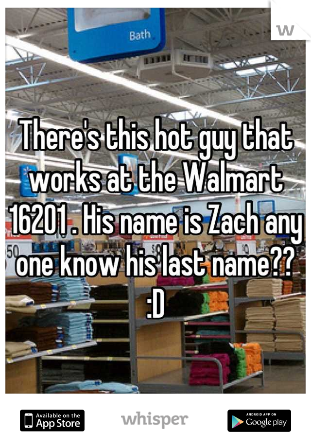 There's this hot guy that works at the Walmart 16201 . His name is Zach any one know his last name?? :D