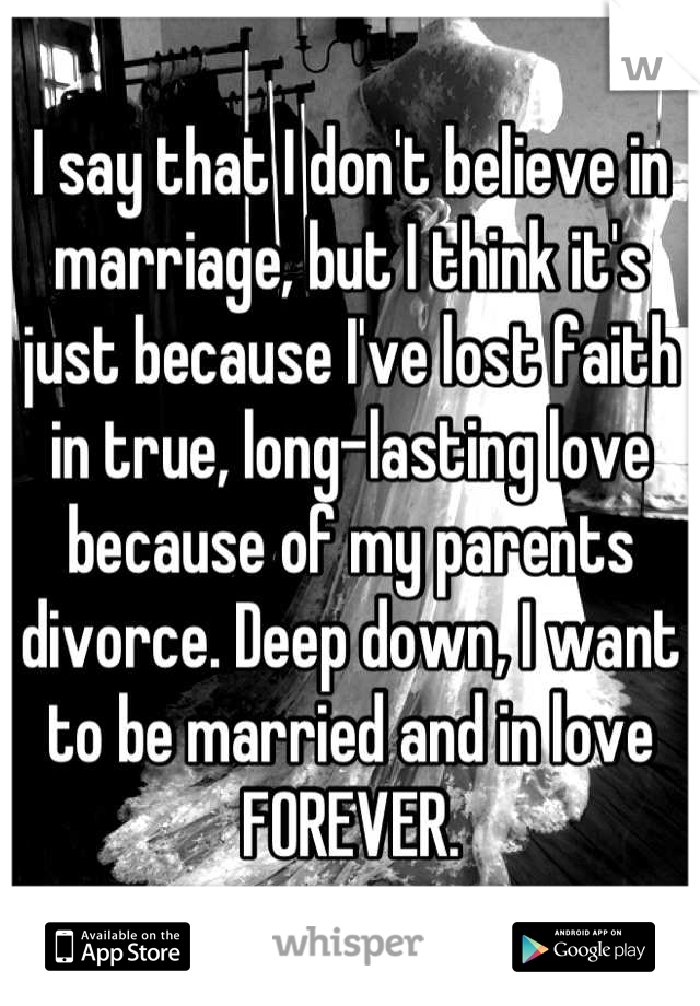 I say that I don't believe in marriage, but I think it's just because I've lost faith in true, long-lasting love because of my parents divorce. Deep down, I want to be married and in love FOREVER.