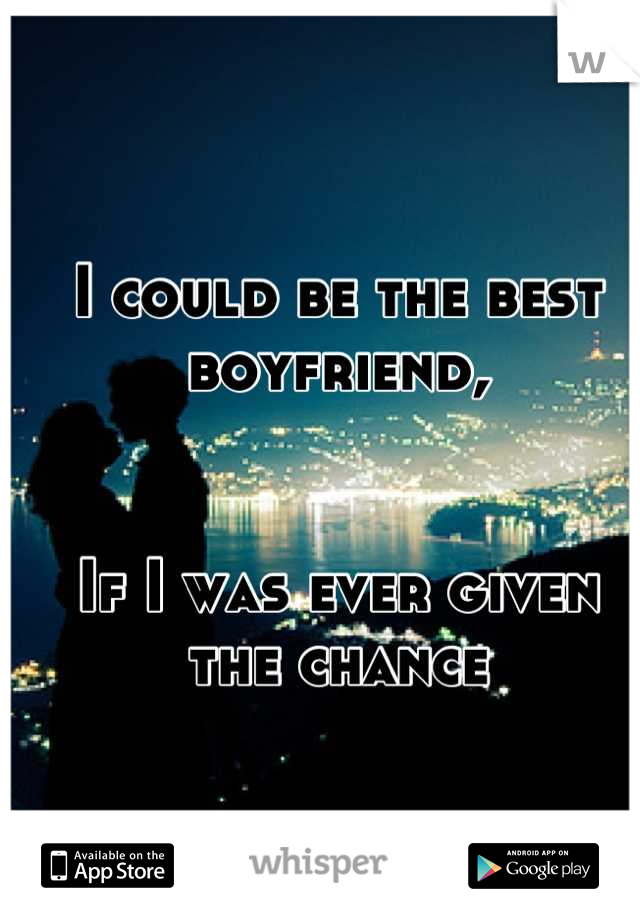 I could be the best boyfriend,    If I was ever given the chance