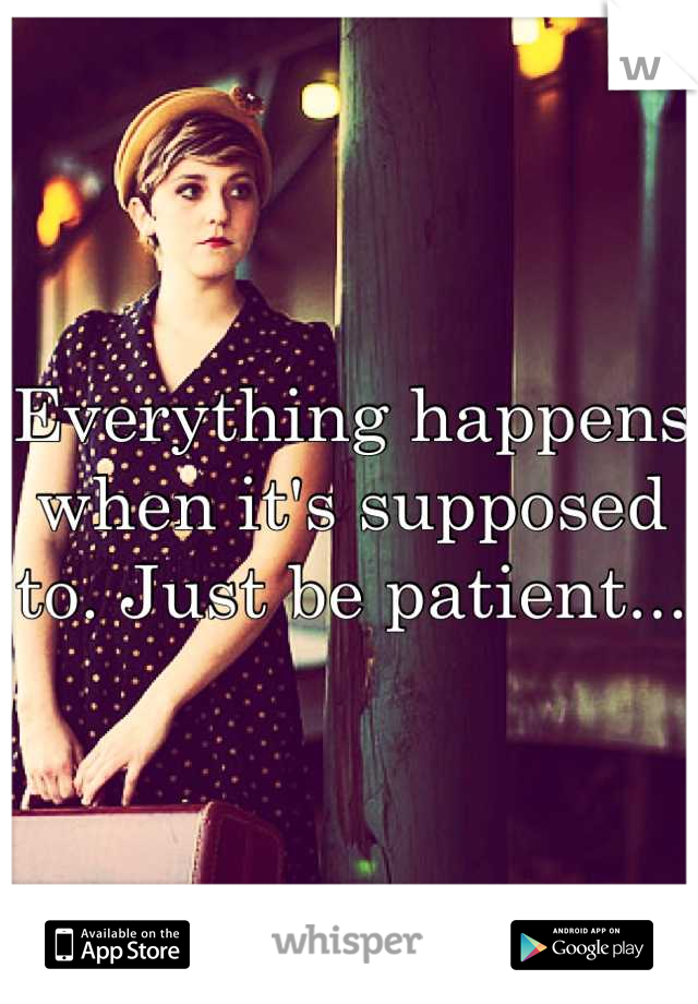 Everything happens when it's supposed to. Just be patient...