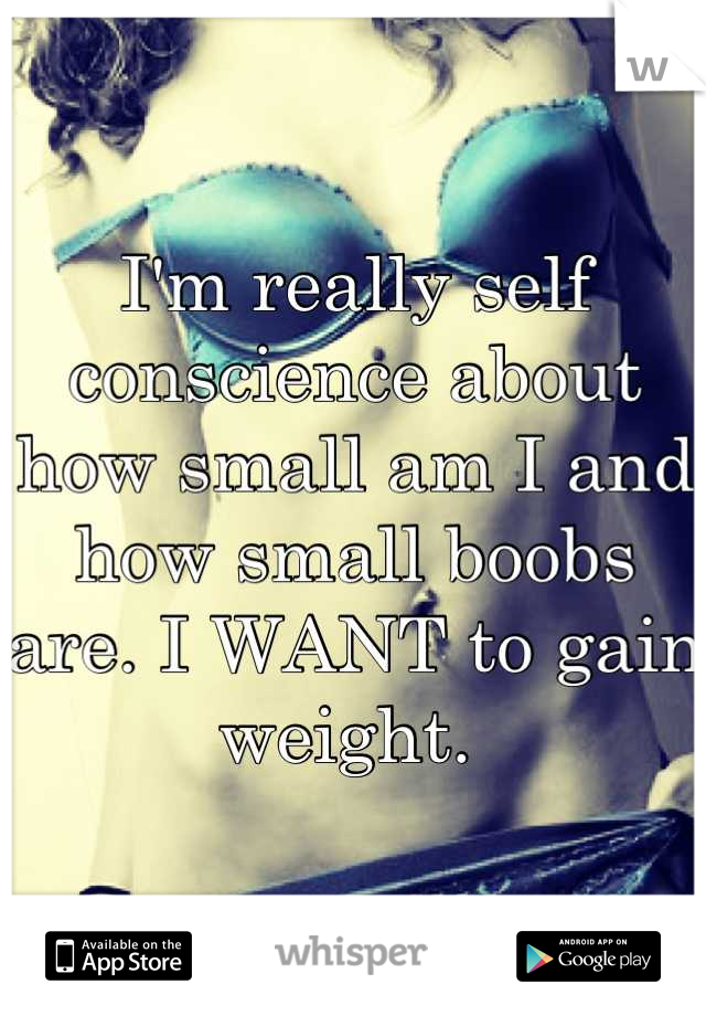 I'm really self conscience about how small am I and how small boobs are. I WANT to gain weight.