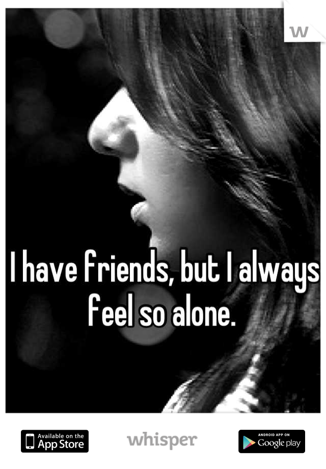 I have friends, but I always feel so alone.