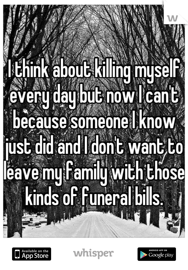I think about killing myself every day but now I can't because someone I know just did and I don't want to leave my family with those kinds of funeral bills.