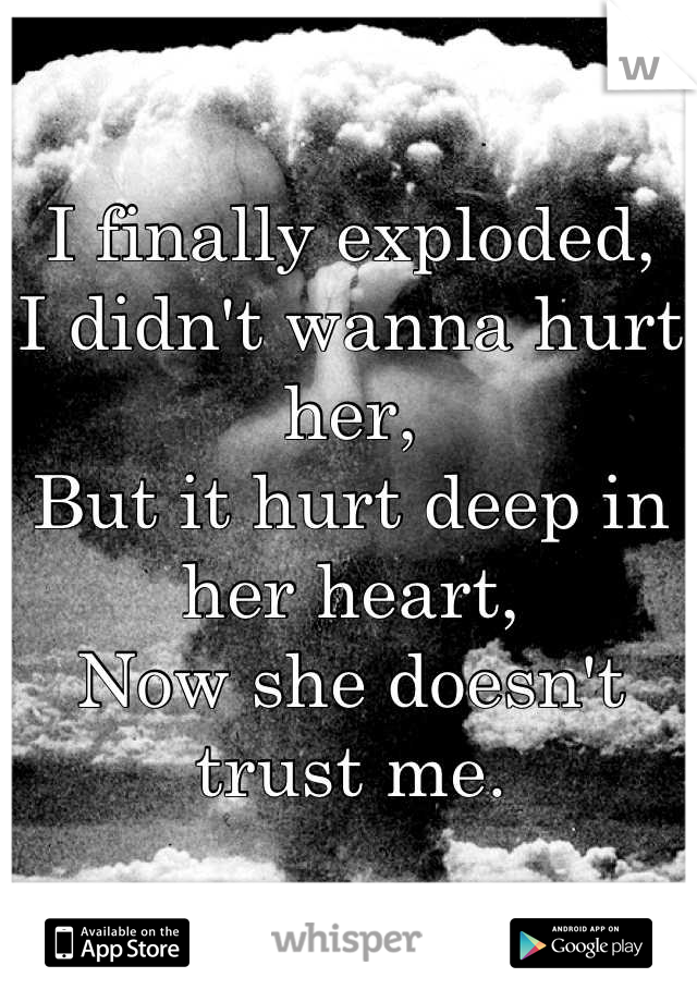 I finally exploded, I didn't wanna hurt her, But it hurt deep in her heart, Now she doesn't trust me.