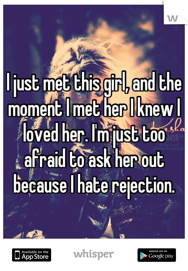 I just met this girl, and the moment I met her I knew I loved her. I'm just too afraid to ask her out because I hate rejection.