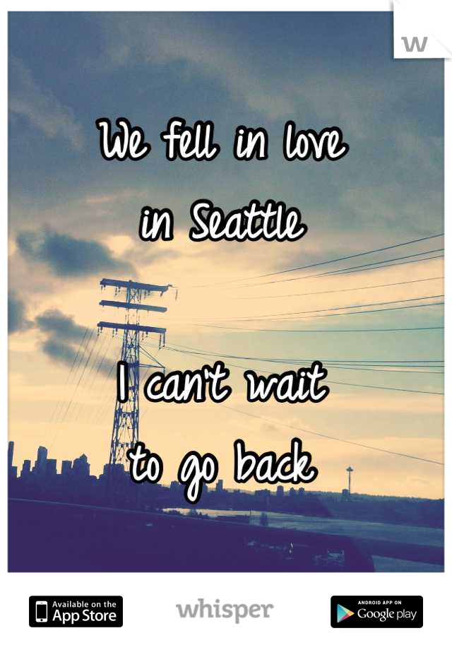 We fell in love in Seattle  I can't wait to go back