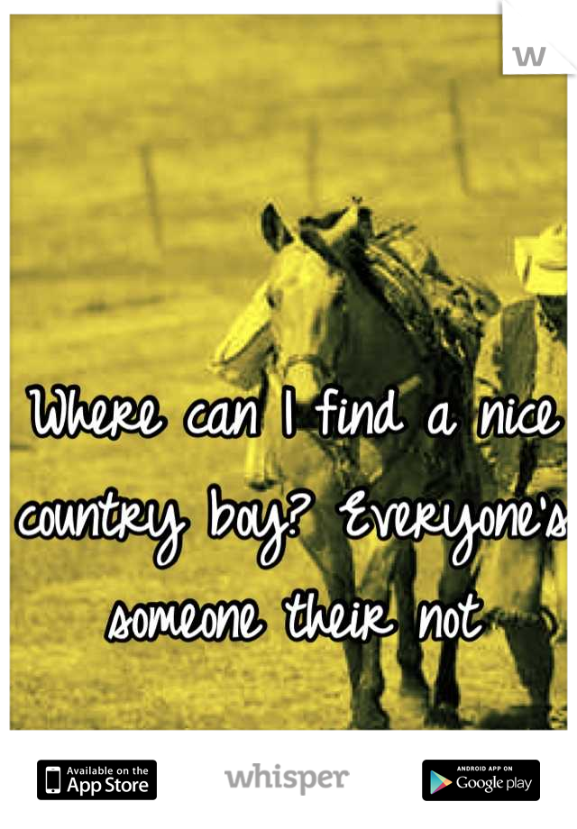 Where can I find a nice country boy? Everyone's someone their not
