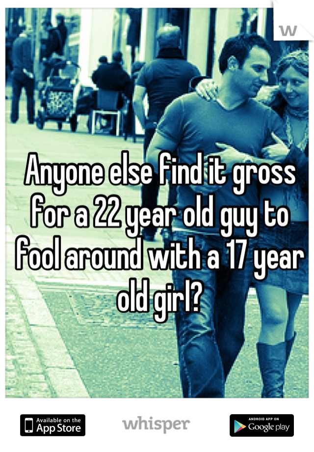 Anyone else find it gross for a 22 year old guy to fool around with a 17 year old girl?
