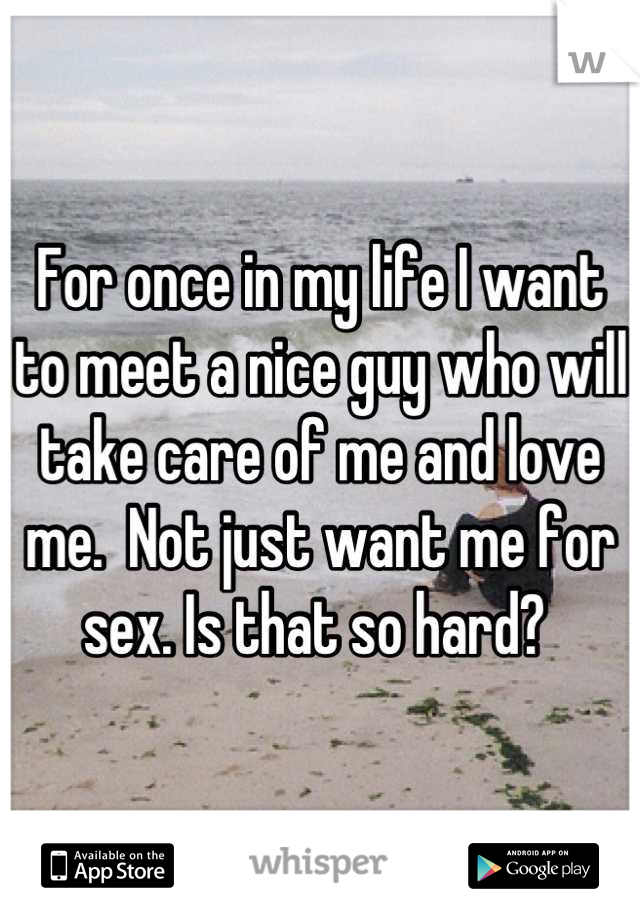For once in my life I want to meet a nice guy who will take care of me and love me.  Not just want me for sex. Is that so hard?