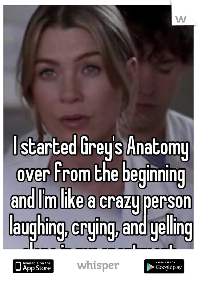 I started Grey's Anatomy over from the beginning and I'm like a crazy person laughing, crying, and yelling alone in my apartment.