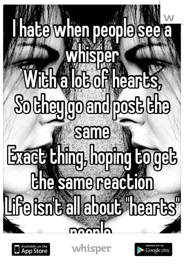 """I hate when people see a whisper With a lot of hearts, So they go and post the same  Exact thing, hoping to get the same reaction Life isn't all about """"hearts"""" people."""