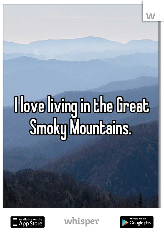 I love living in the Great Smoky Mountains.