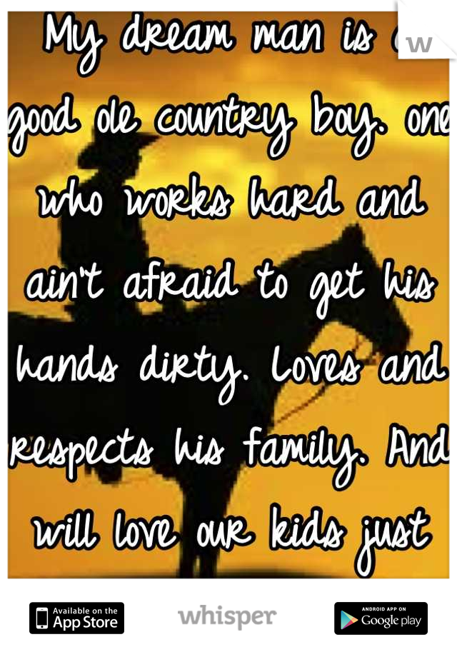 My dream man is a good ole country boy. one who works hard and ain't afraid to get his hands dirty. Loves and respects his family. And will love our kids just as much as he loves me.