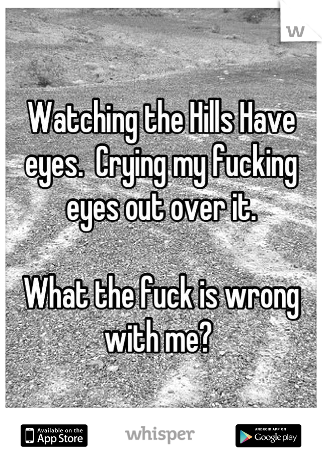 Watching the Hills Have eyes.  Crying my fucking eyes out over it.  What the fuck is wrong with me?
