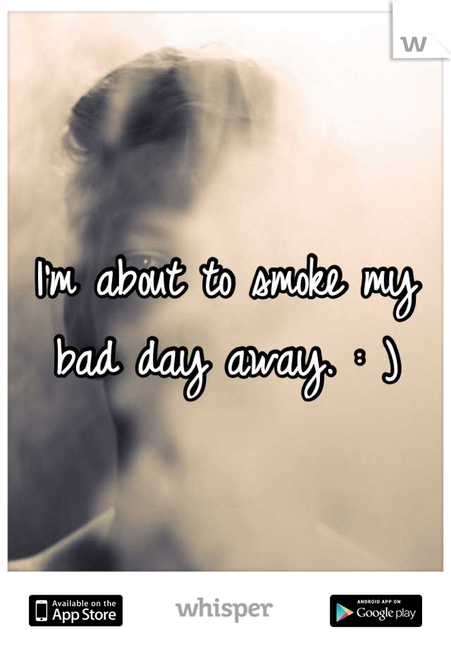 I'm about to smoke my bad day away. : )