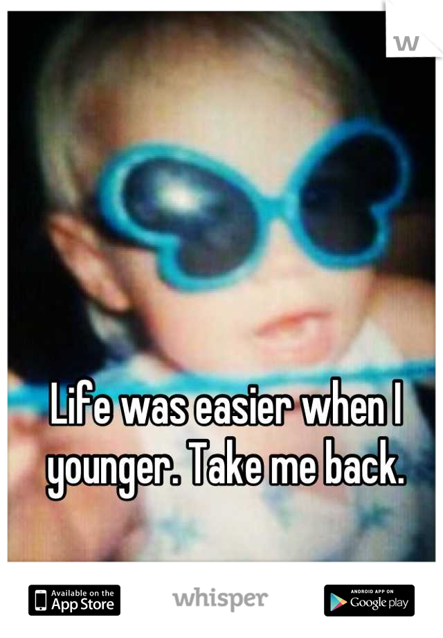 Life was easier when I younger. Take me back.