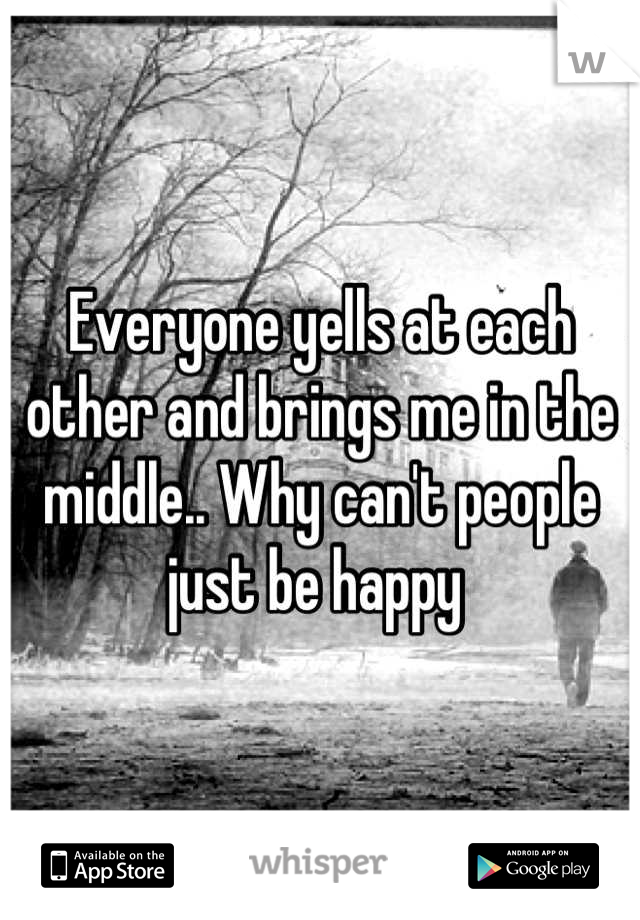 Everyone yells at each other and brings me in the middle.. Why can't people just be happy