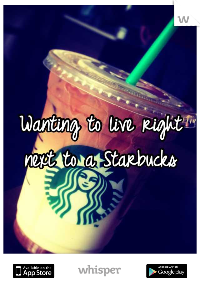 Wanting to live right next to a starbucks