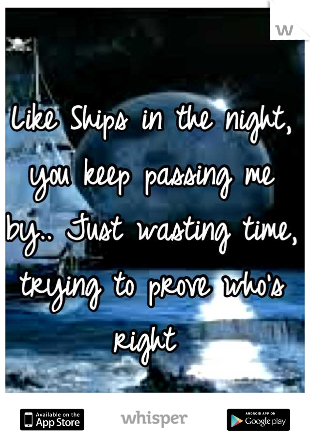Like Ships in the night, you keep passing me by.. Just wasting time, trying to prove who's right