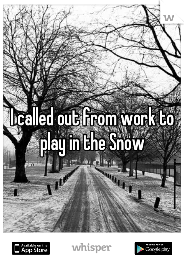 I called out from work to play in the Snow
