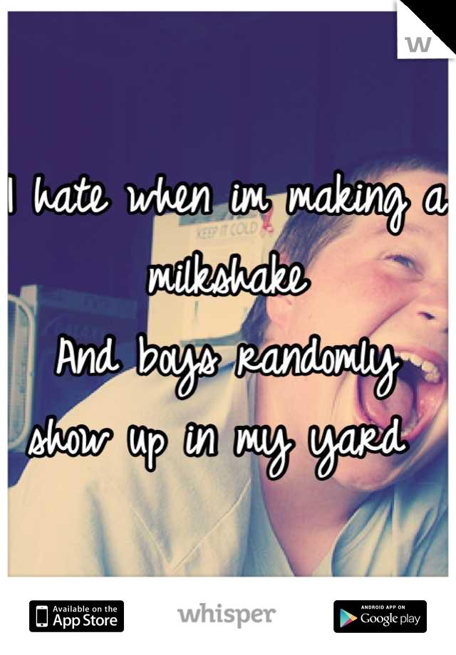 I hate when im making a milkshake And boys randomly show up in my yard