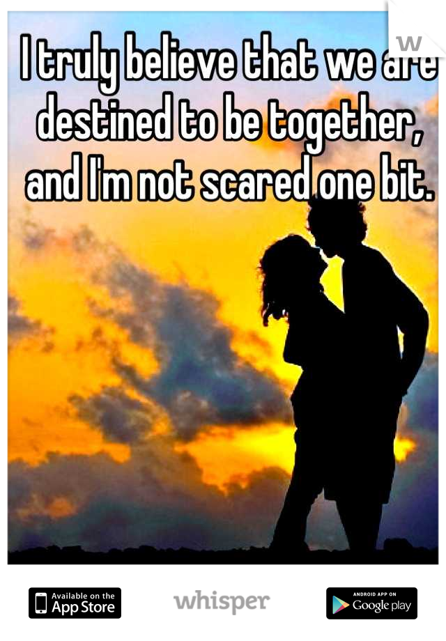 I truly believe that we are destined to be together, and I'm not scared one bit.