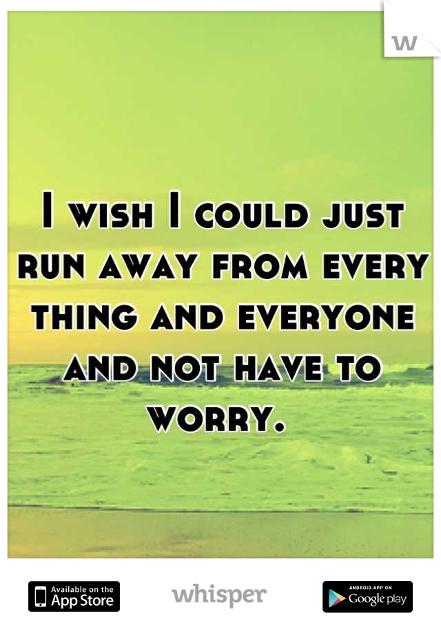 I wish I could just run away from every thing and everyone and not have to worry.