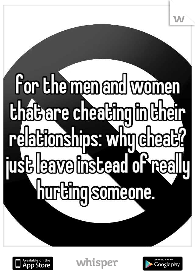 for the men and women that are cheating in their relationships: why cheat? just leave instead of really hurting someone.
