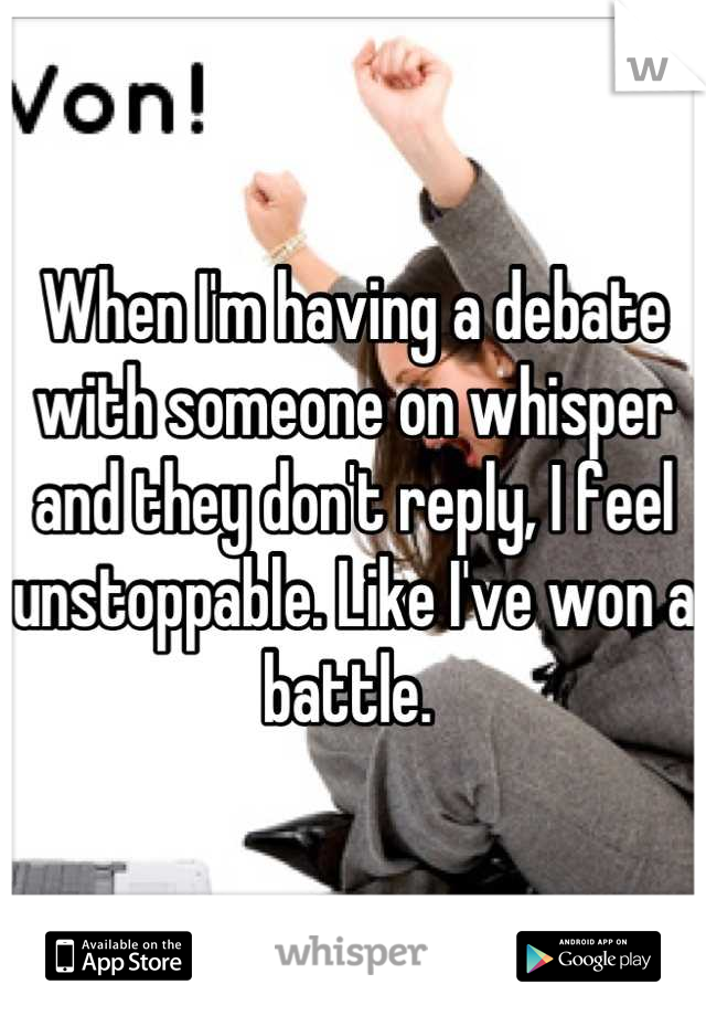 When I'm having a debate with someone on whisper and they don't reply, I feel unstoppable. Like I've won a battle.