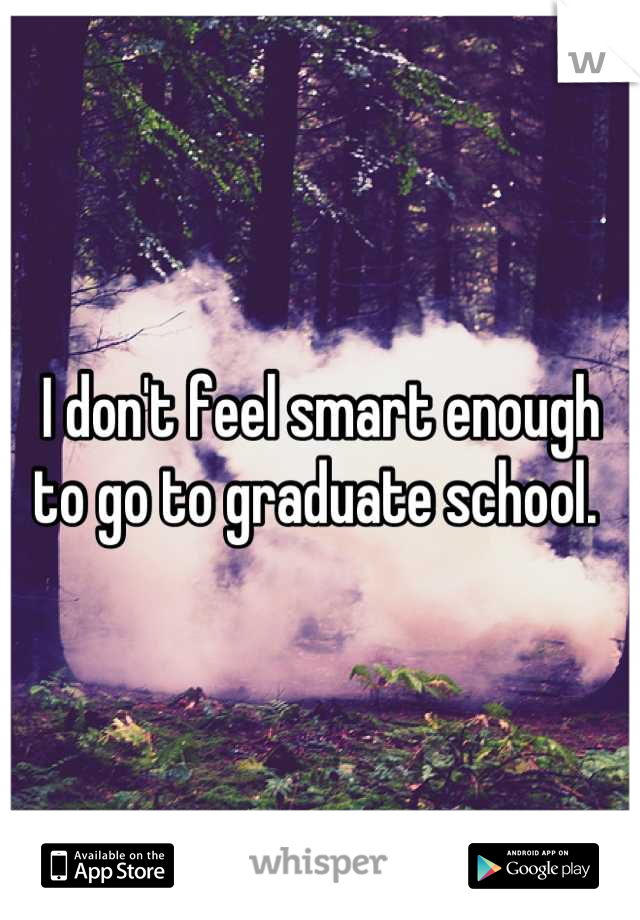 I don't feel smart enough to go to graduate school.