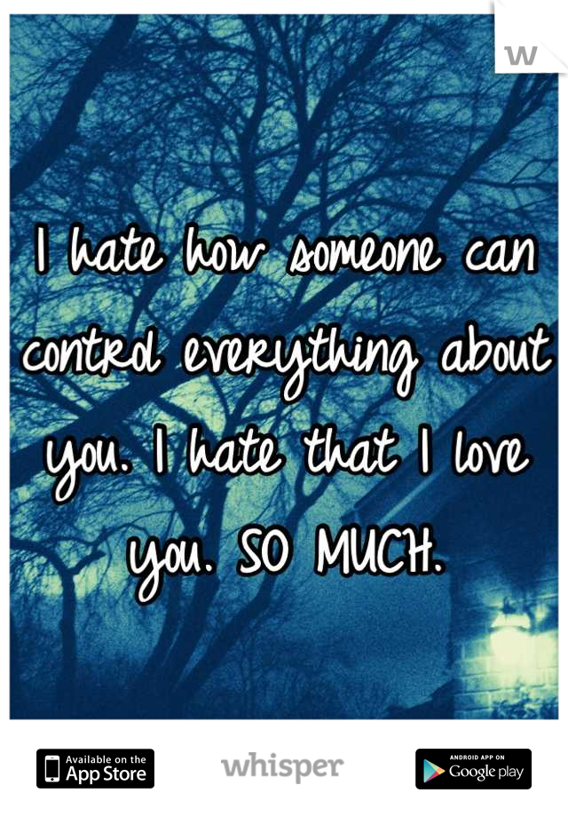 I hate how someone can control everything about you. I hate that I love you. SO MUCH.