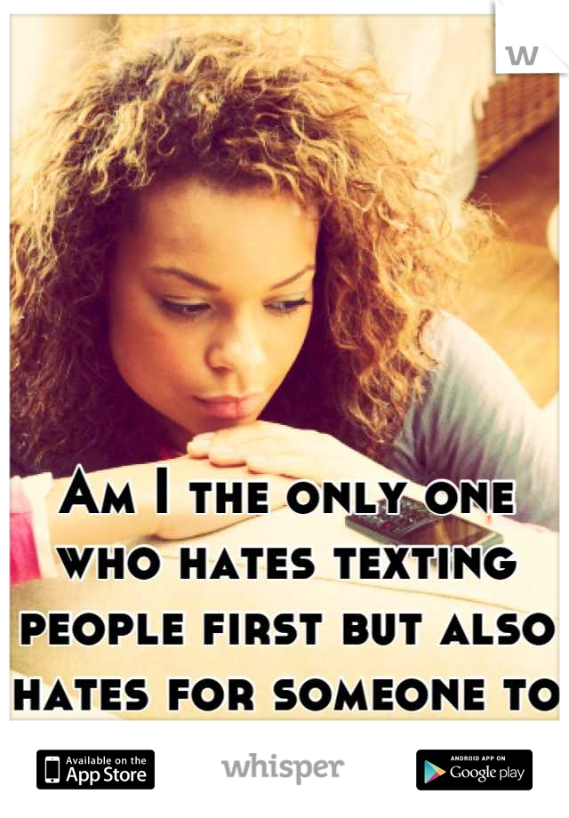 Am I the only one who hates texting people first but also hates for someone to text you first?