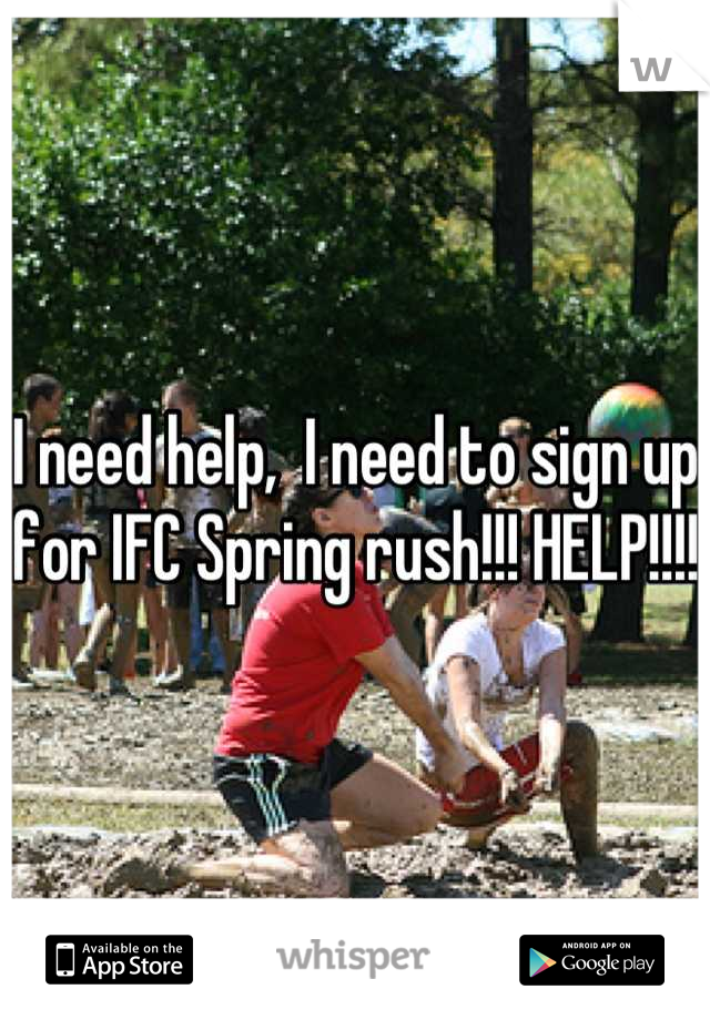 I need help,  I need to sign up for IFC Spring rush!!! HELP!!!!